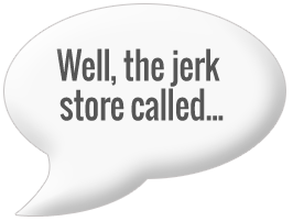 Well, the jerk store called
